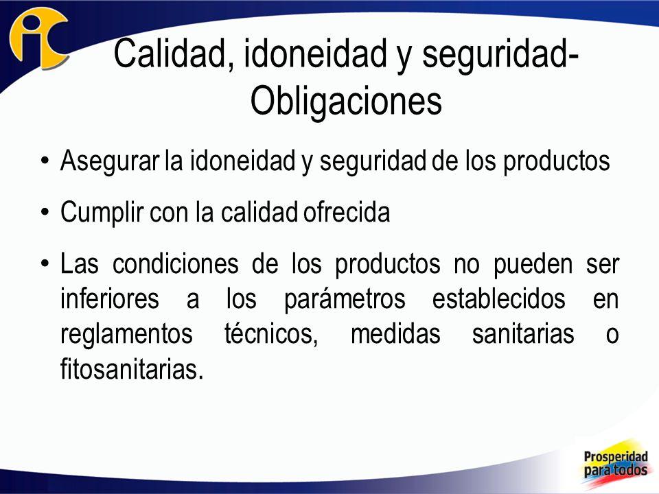 Calidad, idoneidad y seguridad- Obligaciones Asegurar la idoneidad y seguridad de los productos Cumplir con la calidad ofrecida Las condiciones de los productos no pueden ser inferiores a los parámetros establecidos en reglamentos técnicos, medidas sanitarias o fitosanitarias.