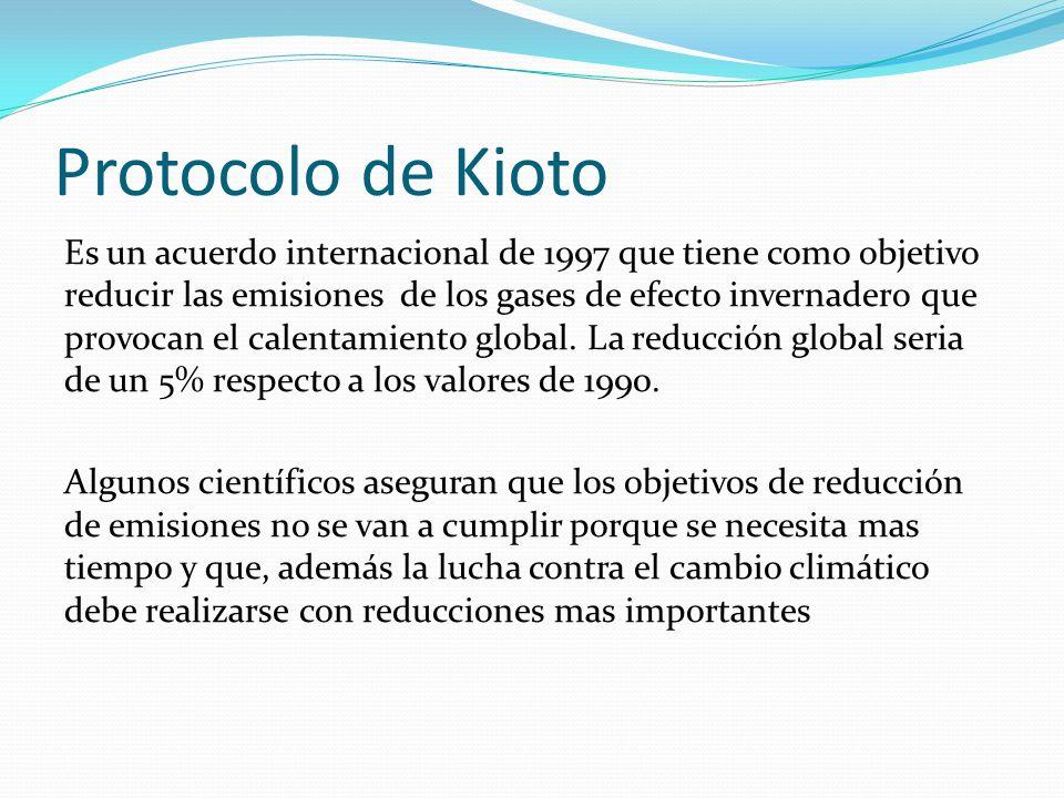 Protocolo de Kioto Es un acuerdo internacional de 1997 que tiene como objetivo reducir las emisiones de los gases de efecto invernadero que provocan e