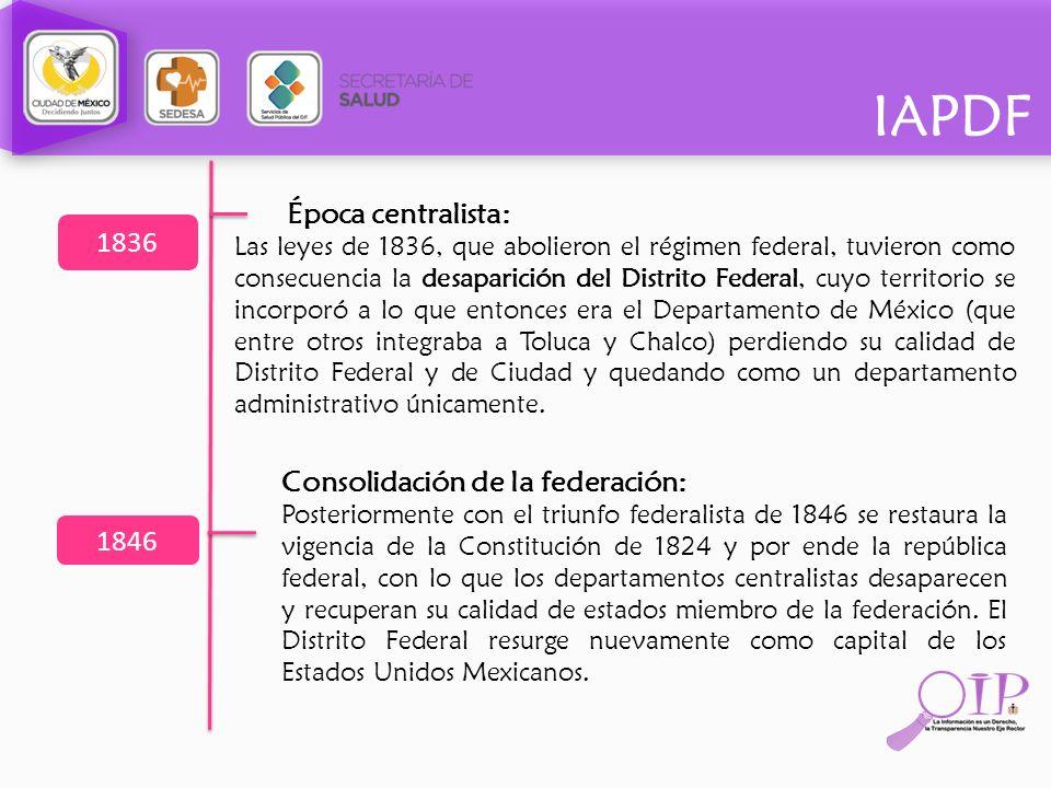 IAPDF Época centralista: Las leyes de 1836, que abolieron el régimen federal, tuvieron como consecuencia la desaparición del Distrito Federal, cuyo te