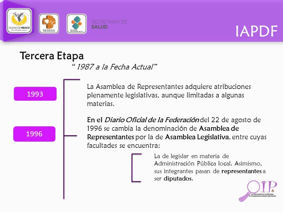 IAPDF Tercera Etapa 1987 a la Fecha Actual 1993 La Asamblea de Representantes adquiere atribuciones plenamente legislativas, aunque limitadas a alguna