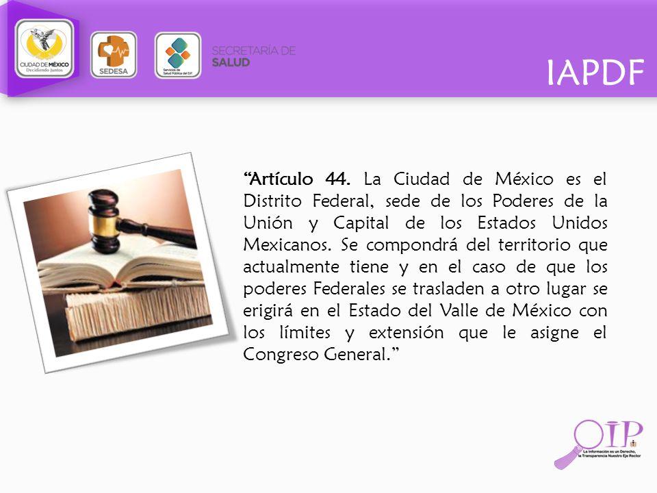 IAPDF Artículo 44. La Ciudad de México es el Distrito Federal, sede de los Poderes de la Unión y Capital de los Estados Unidos Mexicanos. Se compondrá