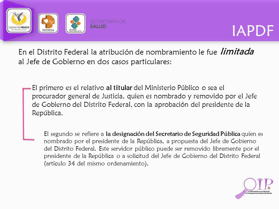 IAPDF En el Distrito Federal la atribución de nombramiento le fue limitada al Jefe de Gobierno en dos casos particulares: El primero es el relativo al