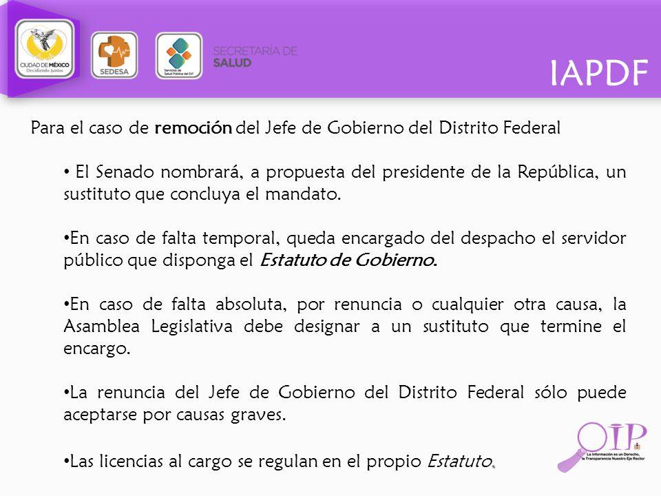IAPDF Para el caso de remoción del Jefe de Gobierno del Distrito Federal El Senado nombrará, a propuesta del presidente de la República, un sustituto