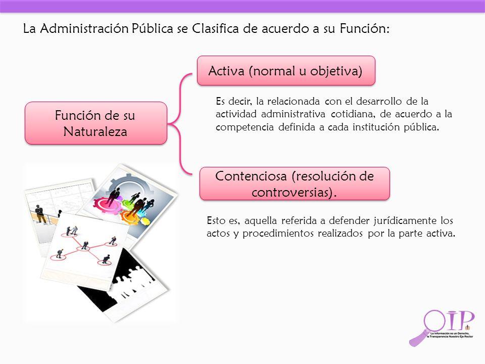 La Administración Pública se Clasifica de acuerdo a su Función: Función de su Naturaleza Activa (normal u objetiva) Contenciosa (resolución de controv
