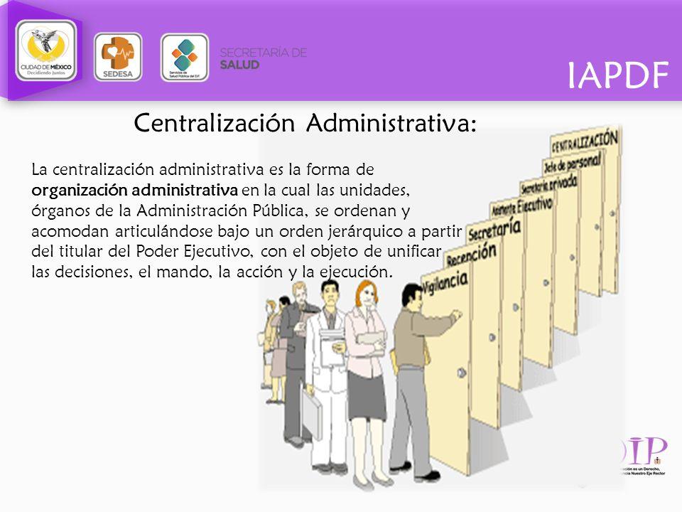 IAPDF Centralización Administrativa: La centralización administrativa es la forma de organización administrativa en la cual las unidades, órganos de l
