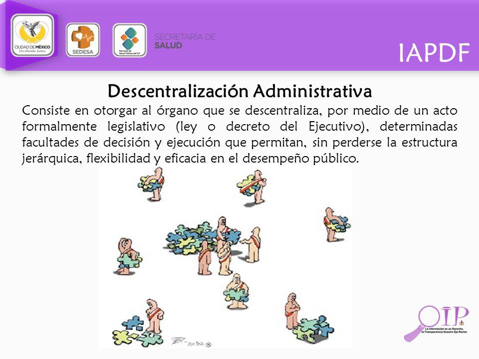 IAPDF Descentralización Administrativa Consiste en otorgar al órgano que se descentraliza, por medio de un acto formalmente legislativo (ley o decreto
