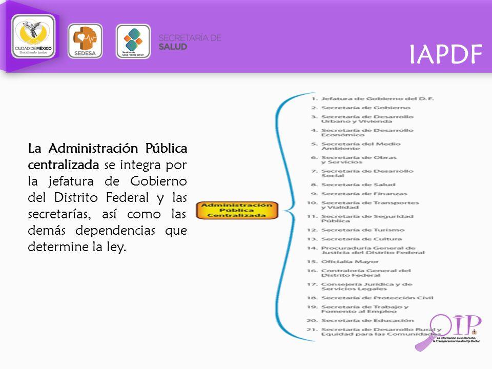 IAPDF La Administración Pública centralizada se integra por la jefatura de Gobierno del Distrito Federal y las secretarías, así como las demás depende