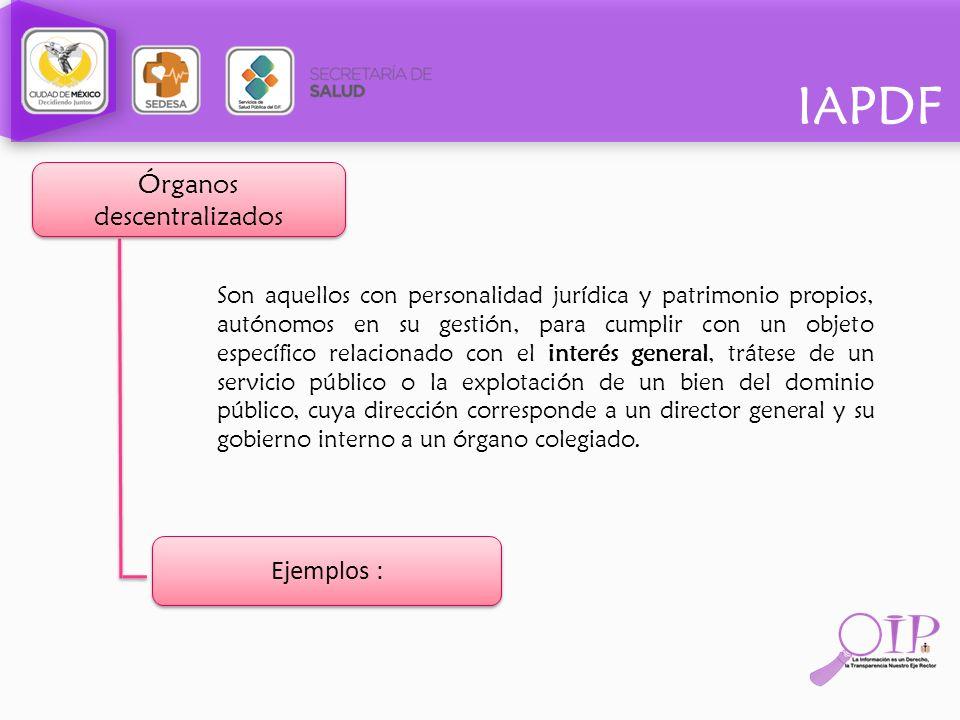 IAPDF Órganos descentralizados Son aquellos con personalidad jurídica y patrimonio propios, autónomos en su gestión, para cumplir con un objeto especí