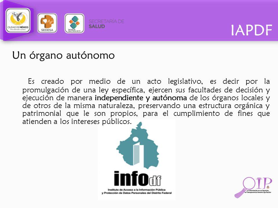 IAPDF Un órgano autónomo Es creado por medio de un acto legislativo, es decir por la promulgación de una ley específica, ejercen sus facultades de dec