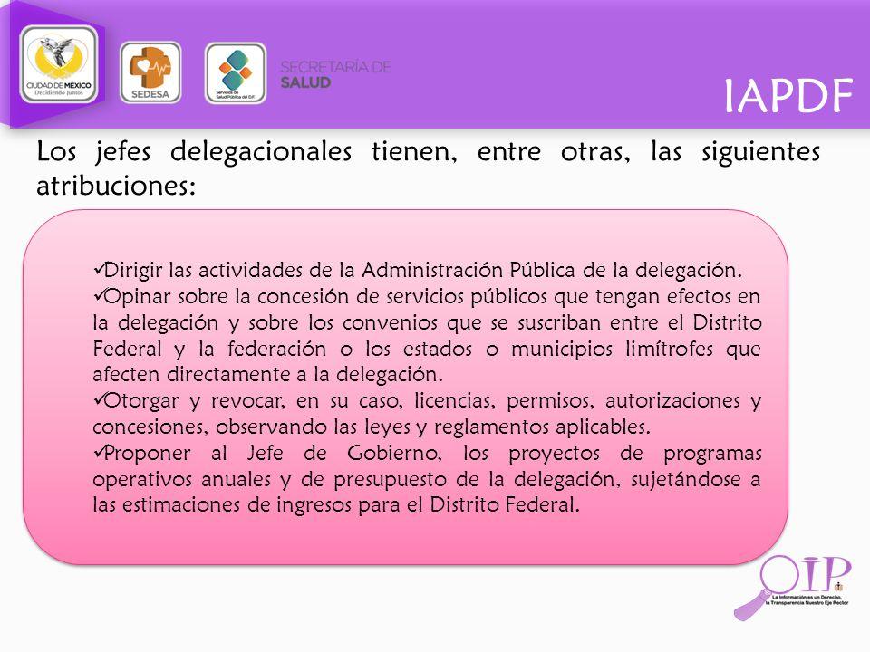 IAPDF Los jefes delegacionales tienen, entre otras, las siguientes atribuciones: Dirigir las actividades de la Administración Pública de la delegación