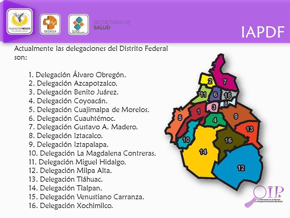 IAPDF Actualmente las delegaciones del Distrito Federal son: 1. Delegación Álvaro Obregón. 2. Delegación Azcapotzalco. 3. Delegación Benito Juárez. 4.