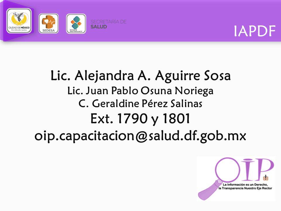 IAPDF Lic. Alejandra A. Aguirre Sosa Lic. Juan Pablo Osuna Noriega C. Geraldine Pérez Salinas Ext. 1790 y 1801 oip.capacitacion@salud.df.gob.mx