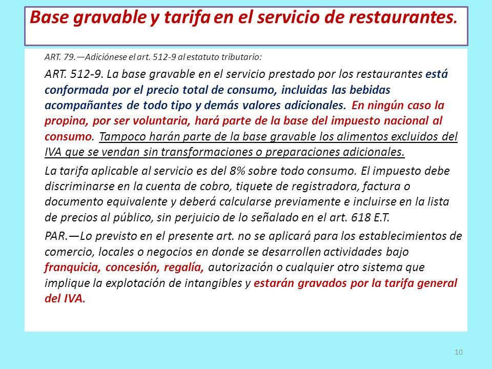 Base gravable y tarifa en el servicio de restaurantes. ART. 79.Adiciónese el art. 512-9 al estatuto tributario: ART. 512-9. La base gravable en el ser