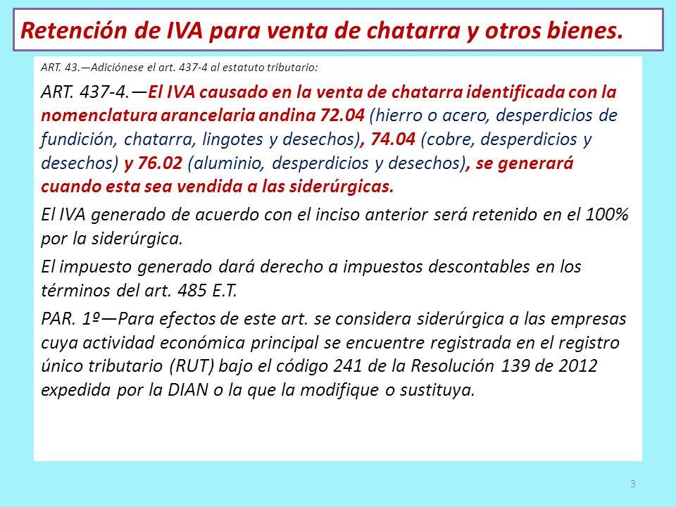 Retención de IVA para venta de chatarra y otros bienes. ART. 43.Adiciónese el art. 437-4 al estatuto tributario: ART. 437-4.El IVA causado en la venta