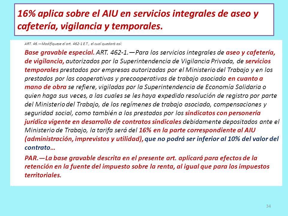 16% aplica sobre el AIU en servicios integrales de aseo y cafetería, vigilancia y temporales. ART. 46.Modifíquese el art. 462-1 E.T., el cual quedará