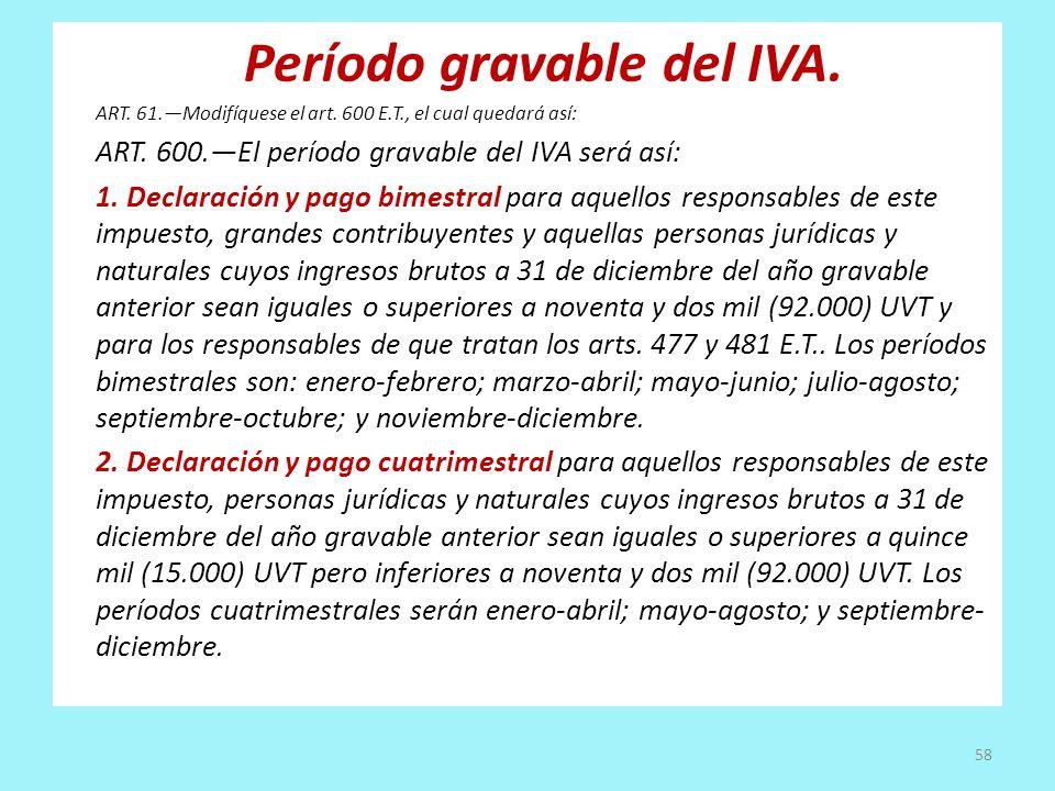 Período gravable del IVA. ART. 61.Modifíquese el art. 600 E.T., el cual quedará así: ART. 600.El período gravable del IVA será así: 1. Declaración y p