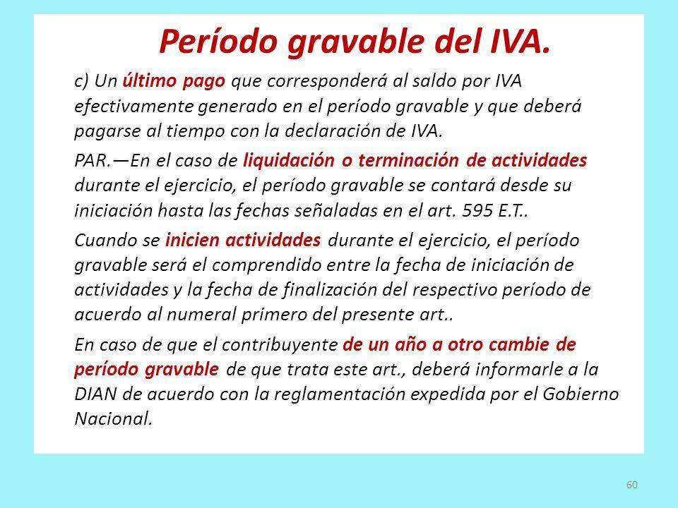 Período gravable del IVA. c) Un último pago que corresponderá al saldo por IVA efectivamente generado en el período gravable y que deberá pagarse al t