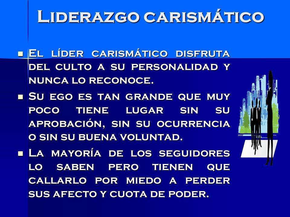 El Líder carismático El Líder carismático es manipulador de sus seguidores para el logro de sus intereses personales.