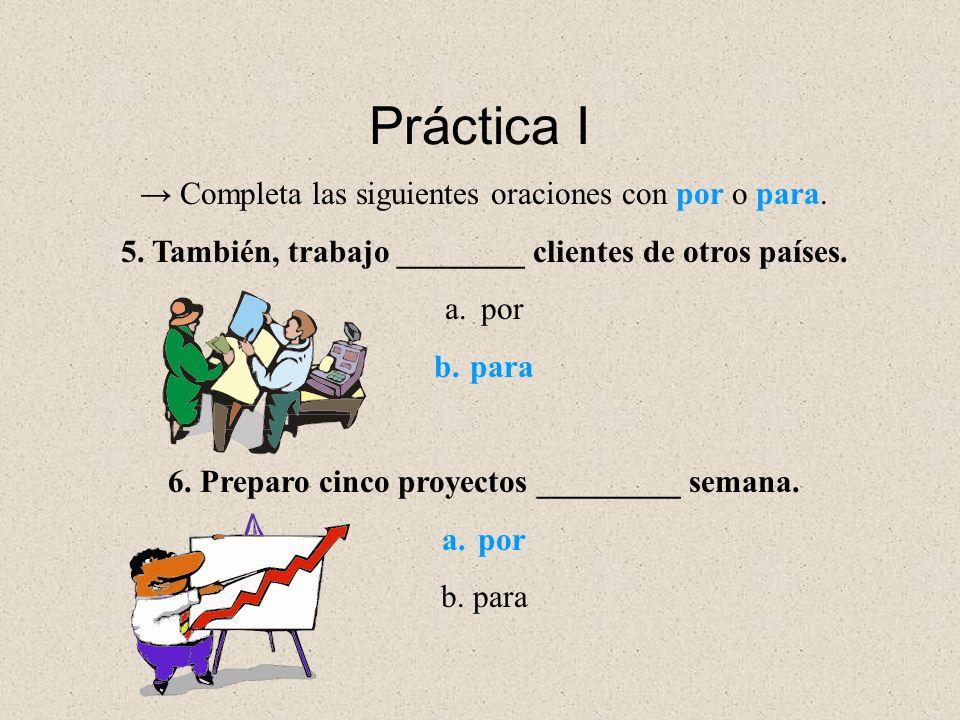 Completa las siguientes oraciones con por o para. 5. También, trabajo ________ clientes de otros países. a.por b.para 6. Preparo cinco proyectos _____