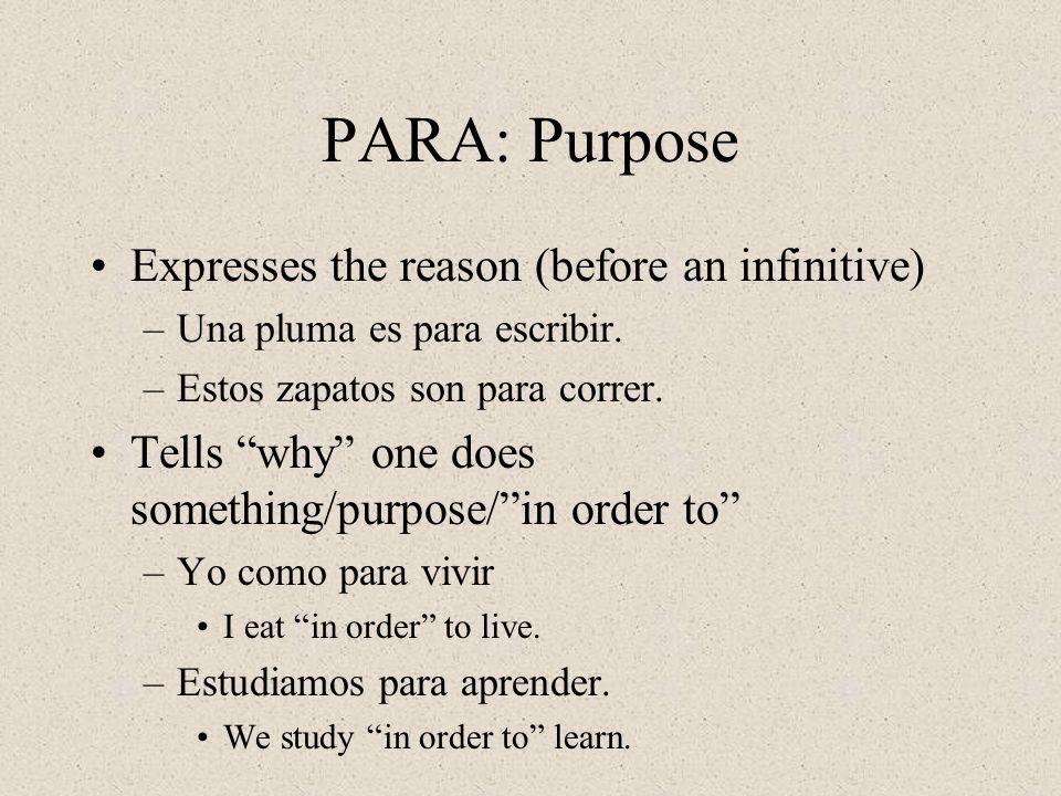 PARA: Purpose Expresses the reason (before an infinitive) –Una pluma es para escribir.
