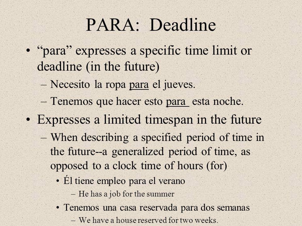 PARA: Deadline para expresses a specific time limit or deadline (in the future) –Necesito la ropa para el jueves.