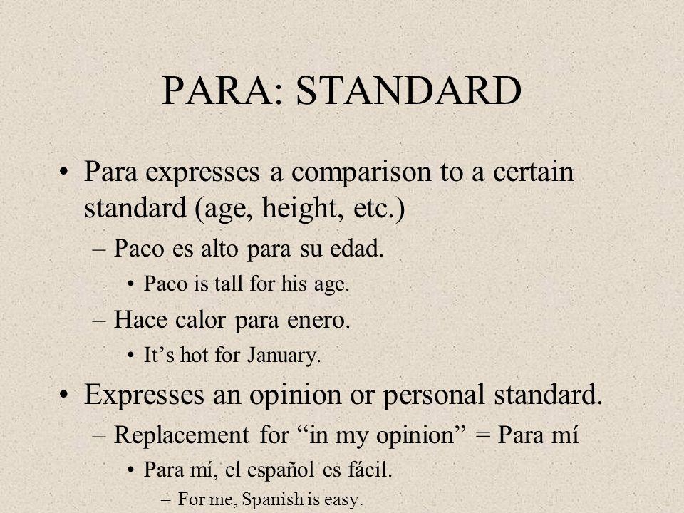 PARA: STANDARD Para expresses a comparison to a certain standard (age, height, etc.) –Paco es alto para su edad.