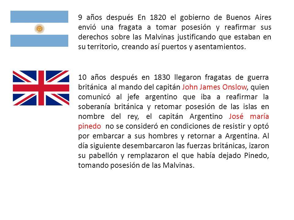 9 años después En 1820 el gobierno de Buenos Aires envió una fragata a tomar posesión y reafirmar sus derechos sobre las Malvinas justificando que estaban en su territorio, creando así puertos y asentamientos.