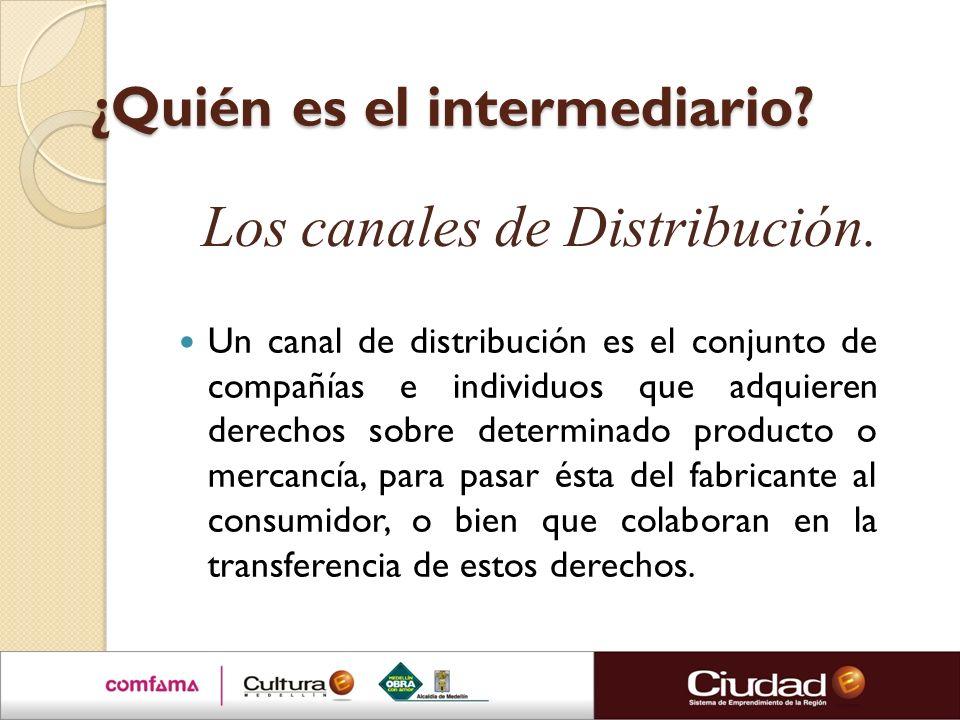 ¿Quién es el intermediario? Un canal de distribución es el conjunto de compañías e individuos que adquieren derechos sobre determinado producto o merc