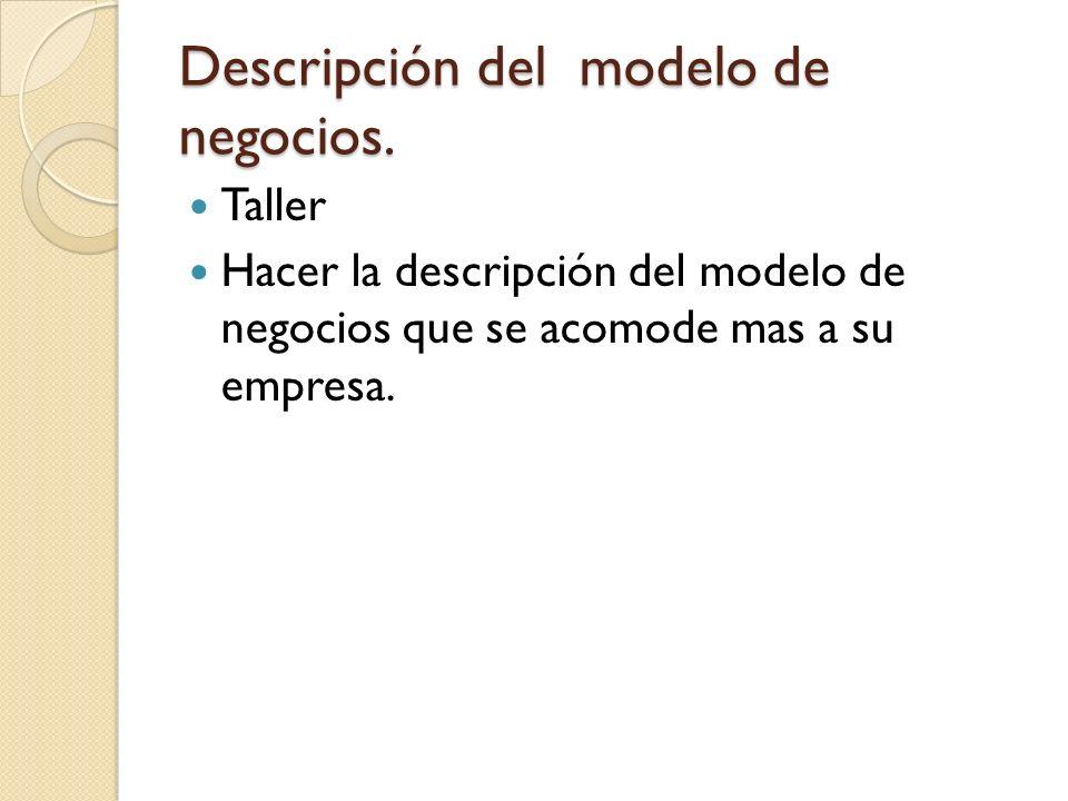 Descripción del modelo de negocios. Taller Hacer la descripción del modelo de negocios que se acomode mas a su empresa.