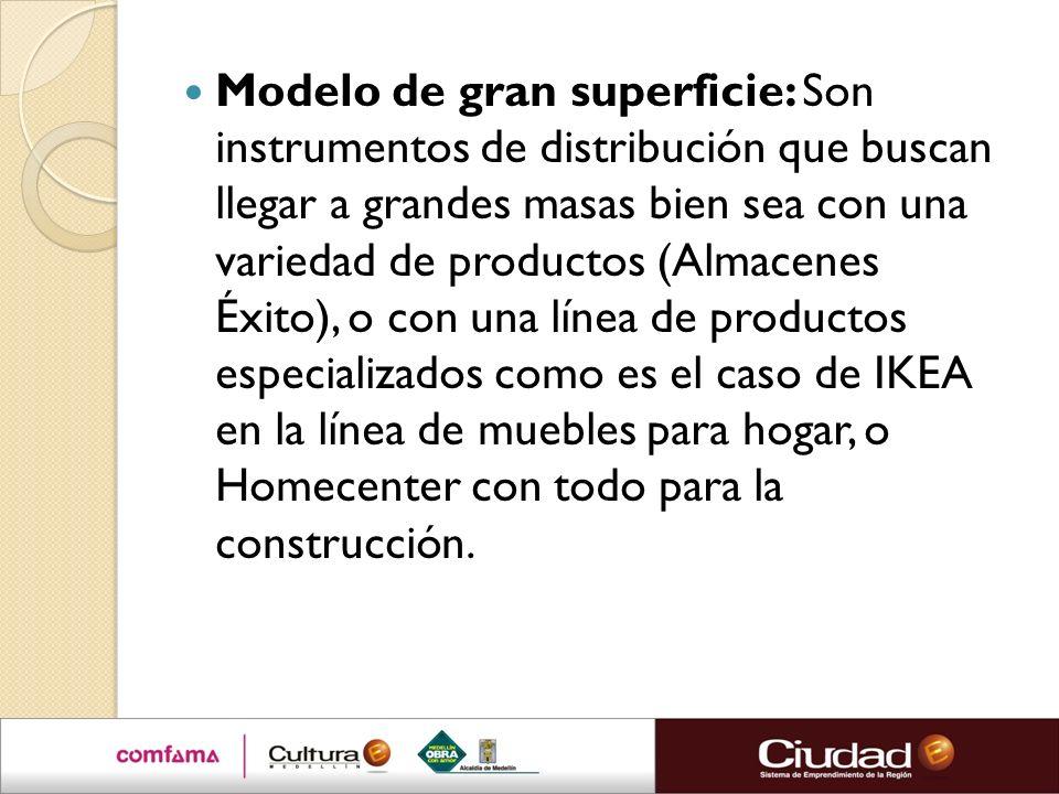 Modelo de gran superficie: Son instrumentos de distribución que buscan llegar a grandes masas bien sea con una variedad de productos (Almacenes Éxito)