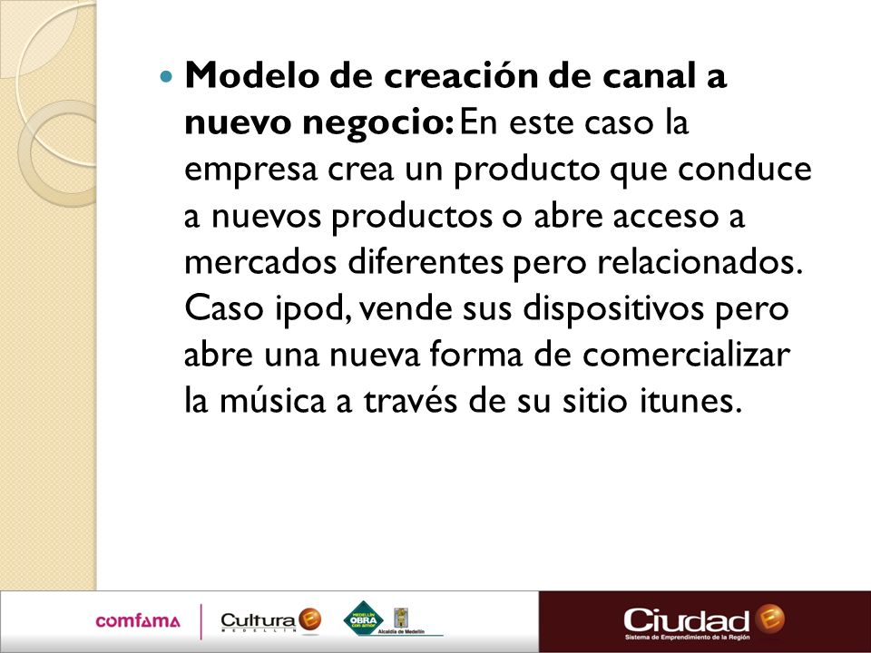 Modelo de creación de canal a nuevo negocio: En este caso la empresa crea un producto que conduce a nuevos productos o abre acceso a mercados diferent