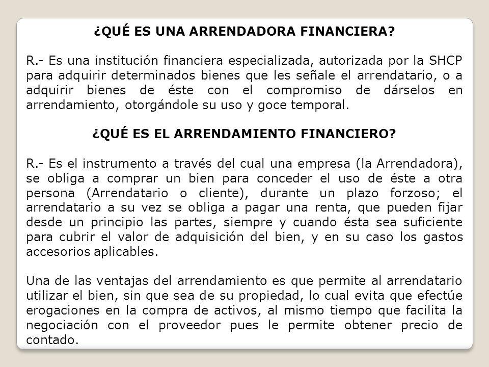 ¿QUÉ ES UNA ARRENDADORA FINANCIERA? R.- Es una institución financiera especializada, autorizada por la SHCP para adquirir determinados bienes que les