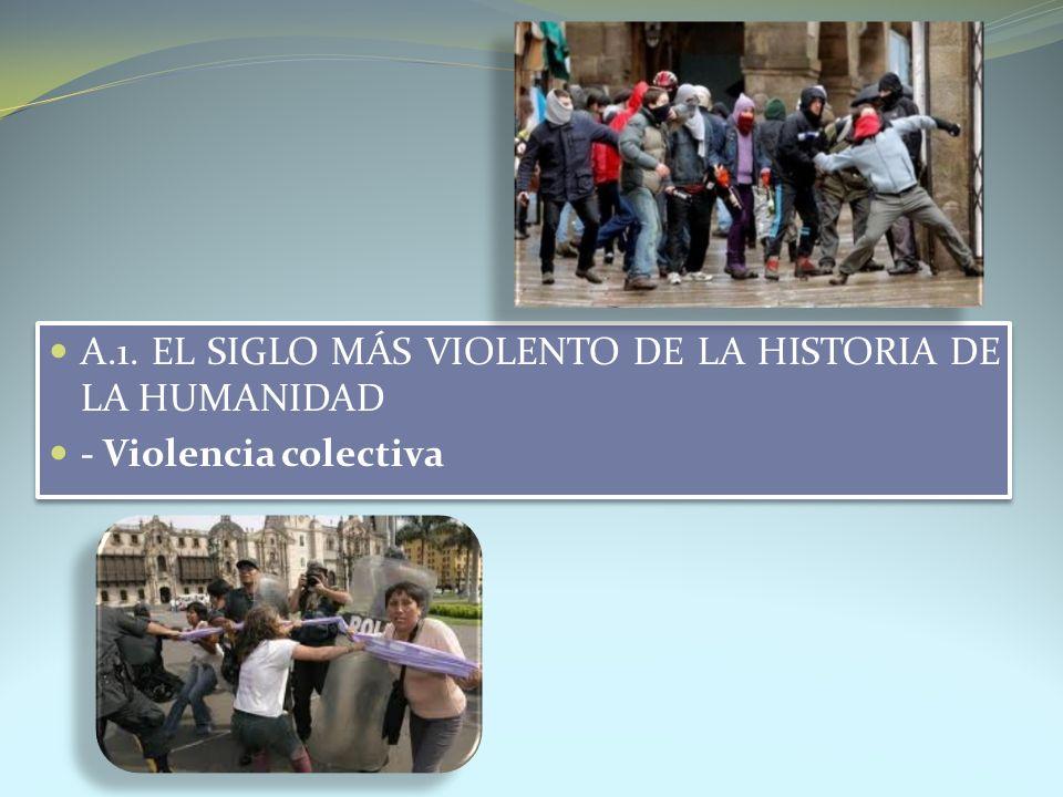 A.1. EL SIGLO MÁS VIOLENTO DE LA HISTORIA DE LA HUMANIDAD - Violencia colectiva A.1. EL SIGLO MÁS VIOLENTO DE LA HISTORIA DE LA HUMANIDAD - Violencia
