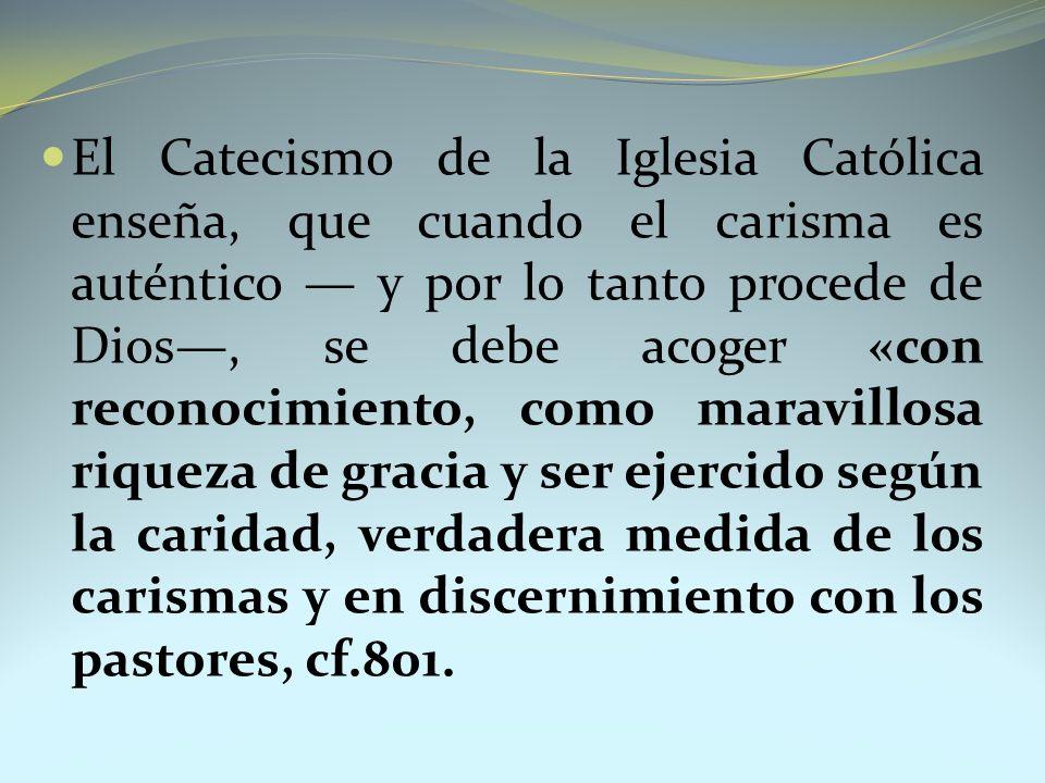 El Catecismo de la Iglesia Católica enseña, que cuando el carisma es auténtico y por lo tanto procede de Dios, se debe acoger «con reconocimiento, com
