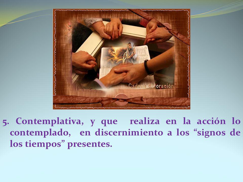5. Contemplativa, y que realiza en la acción lo contemplado, en discernimiento a los signos de los tiempos presentes.