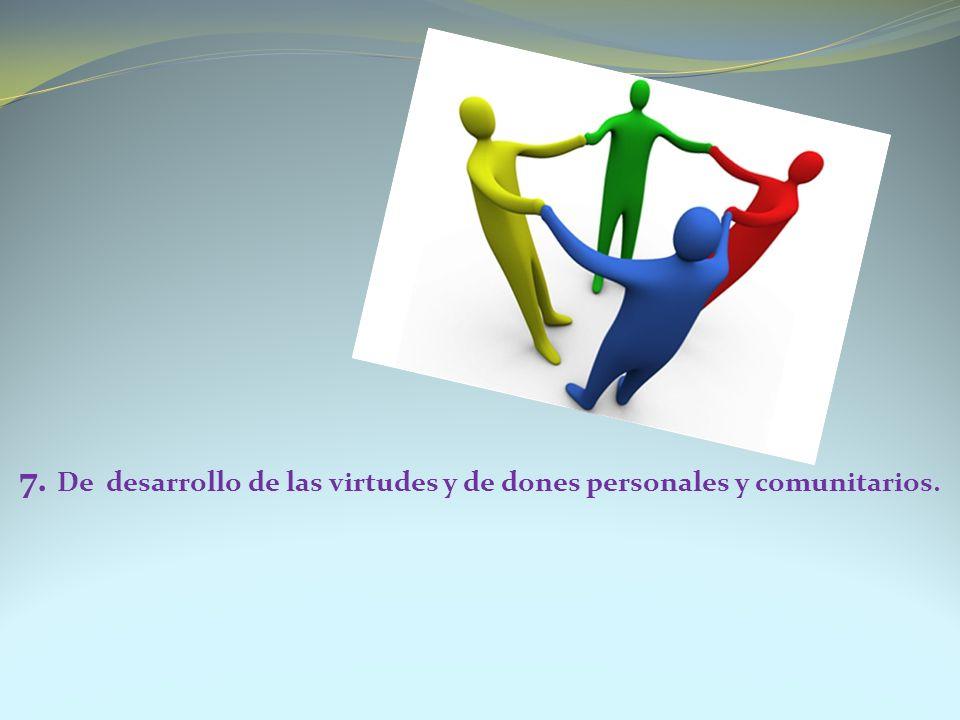 7. De desarrollo de las virtudes y de dones personales y comunitarios.