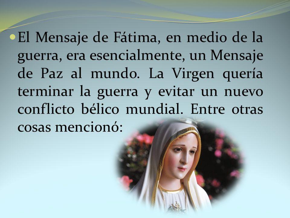 El Mensaje de Fátima, en medio de la guerra, era esencialmente, un Mensaje de Paz al mundo. La Virgen quería terminar la guerra y evitar un nuevo conf