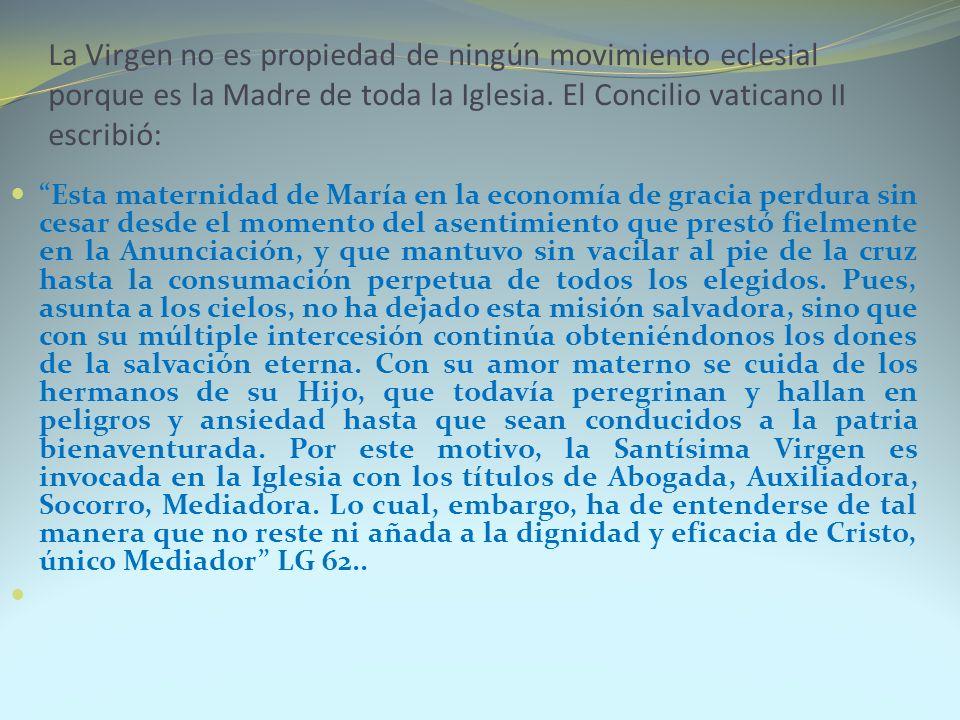 La Virgen no es propiedad de ningún movimiento eclesial porque es la Madre de toda la Iglesia. El Concilio vaticano II escribió: Esta maternidad de Ma