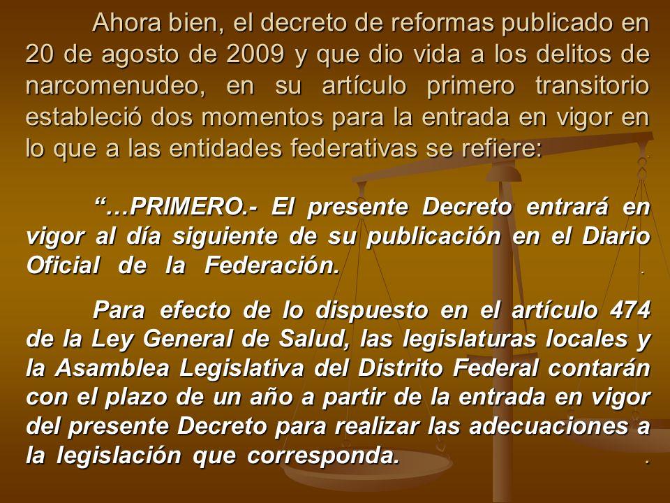 Ahora bien, el decreto de reformas publicado en 20 de agosto de 2009 y que dio vida a los delitos de narcomenudeo, en su artículo primero transitorio