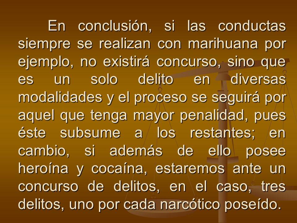 En conclusión, si las conductas siempre se realizan con marihuana por ejemplo, no existirá concurso, sino que es un solo delito en diversas modalidade
