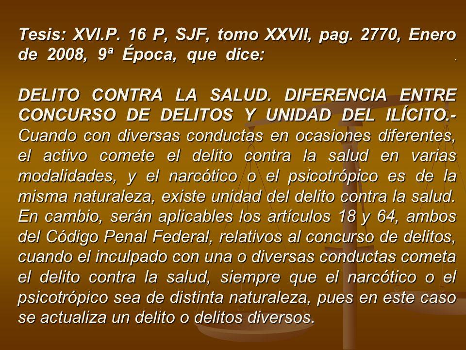Tesis: XVI.P. 16 P, SJF, tomo XXVII, pag. 2770, Enero de 2008, 9ª Época, que dice:. DELITO CONTRA LA SALUD. DIFERENCIA ENTRE CONCURSO DE DELITOS Y UNI