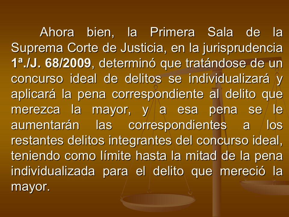 Ahora bien, la Primera Sala de la Suprema Corte de Justicia, en la jurisprudencia 1ª./J. 68/2009, determinó que tratándose de un concurso ideal de del