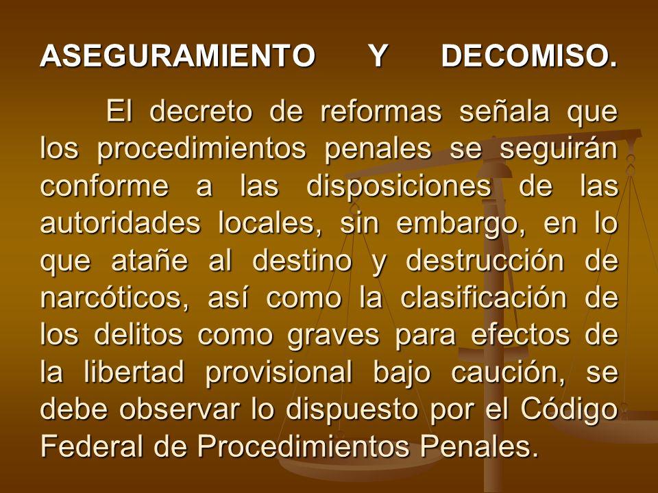 ASEGURAMIENTO Y DECOMISO. El decreto de reformas señala que los procedimientos penales se seguirán conforme a las disposiciones de las autoridades loc