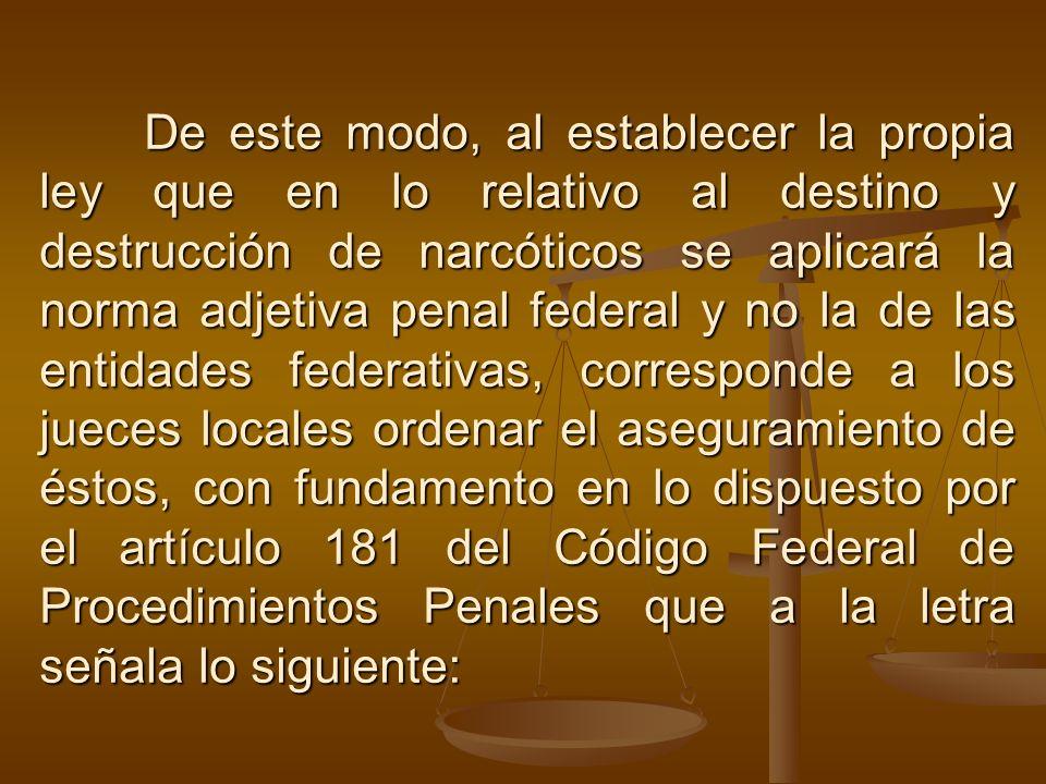 De este modo, al establecer la propia ley que en lo relativo al destino y destrucción de narcóticos se aplicará la norma adjetiva penal federal y no l