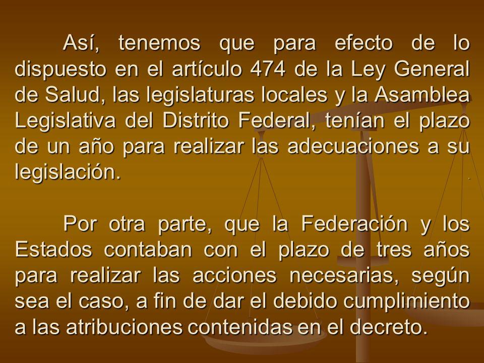 Así, tenemos que para efecto de lo dispuesto en el artículo 474 de la Ley General de Salud, las legislaturas locales y la Asamblea Legislativa del Dis