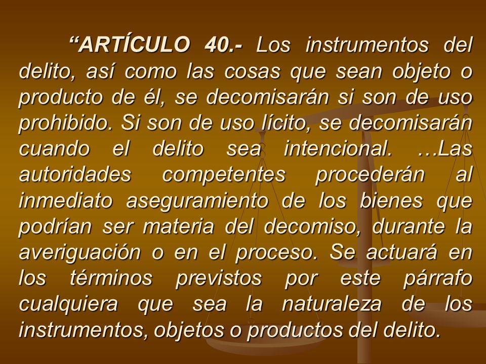 ARTÍCULO 40.- Los instrumentos del delito, así como las cosas que sean objeto o producto de él, se decomisarán si son de uso prohibido. Si son de uso