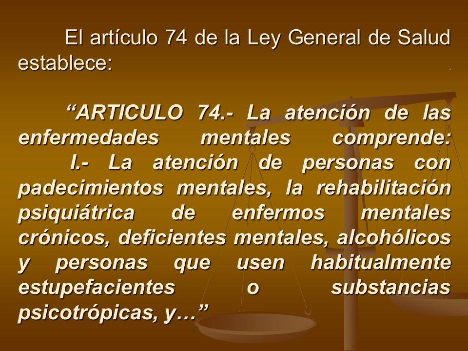 El artículo 74 de la Ley General de Salud establece:. ARTICULO 74.- La atención de las enfermedades mentales comprende: I.- La atención de personas co