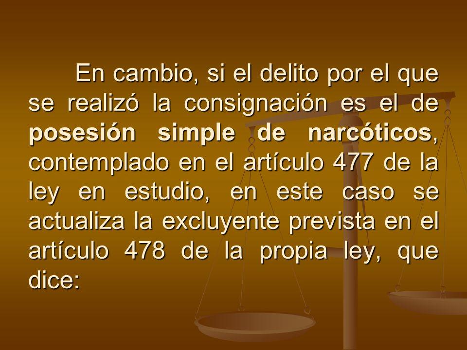 En cambio, si el delito por el que se realizó la consignación es el de posesión simple de narcóticos, contemplado en el artículo 477 de la ley en estu