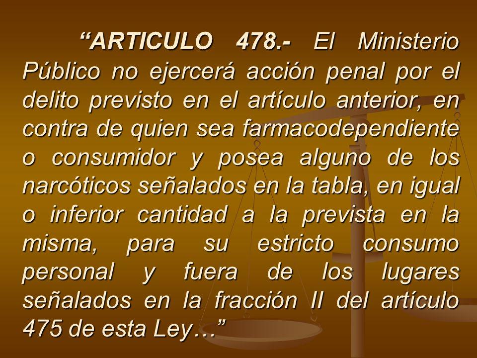ARTICULO 478.- El Ministerio Público no ejercerá acción penal por el delito previsto en el artículo anterior, en contra de quien sea farmacodependient