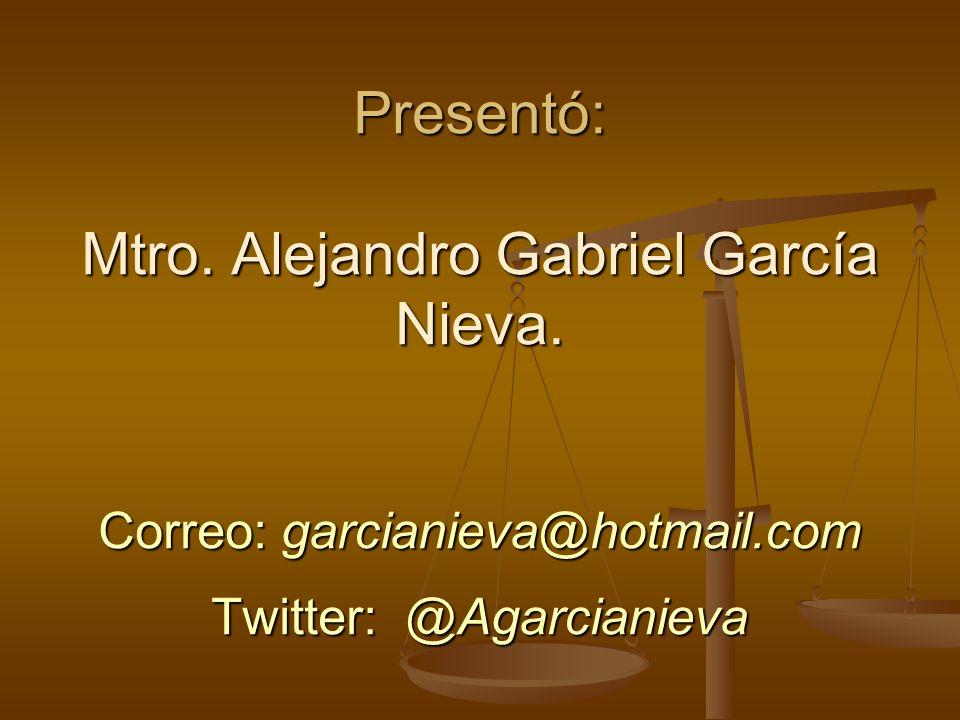 Presentó: Mtro. Alejandro Gabriel García Nieva. Correo: garcianieva@hotmail.com Twitter: @Agarcianieva